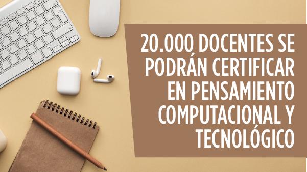 20.000 Docentes se podrán certificar en Pensamiento Computacional y tecnológico